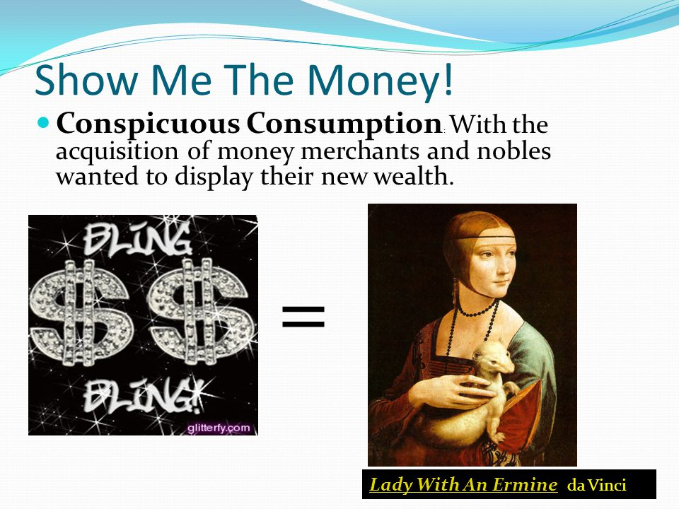 Show Me The Money! Conspicuous Consumption: With the acquisition of money merchants and nobles wanted to display their new wealth.