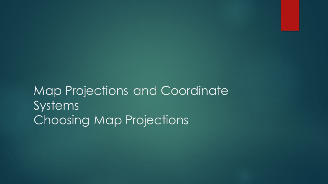 Map Projections and Coordinate Systems Choosing Map Projections