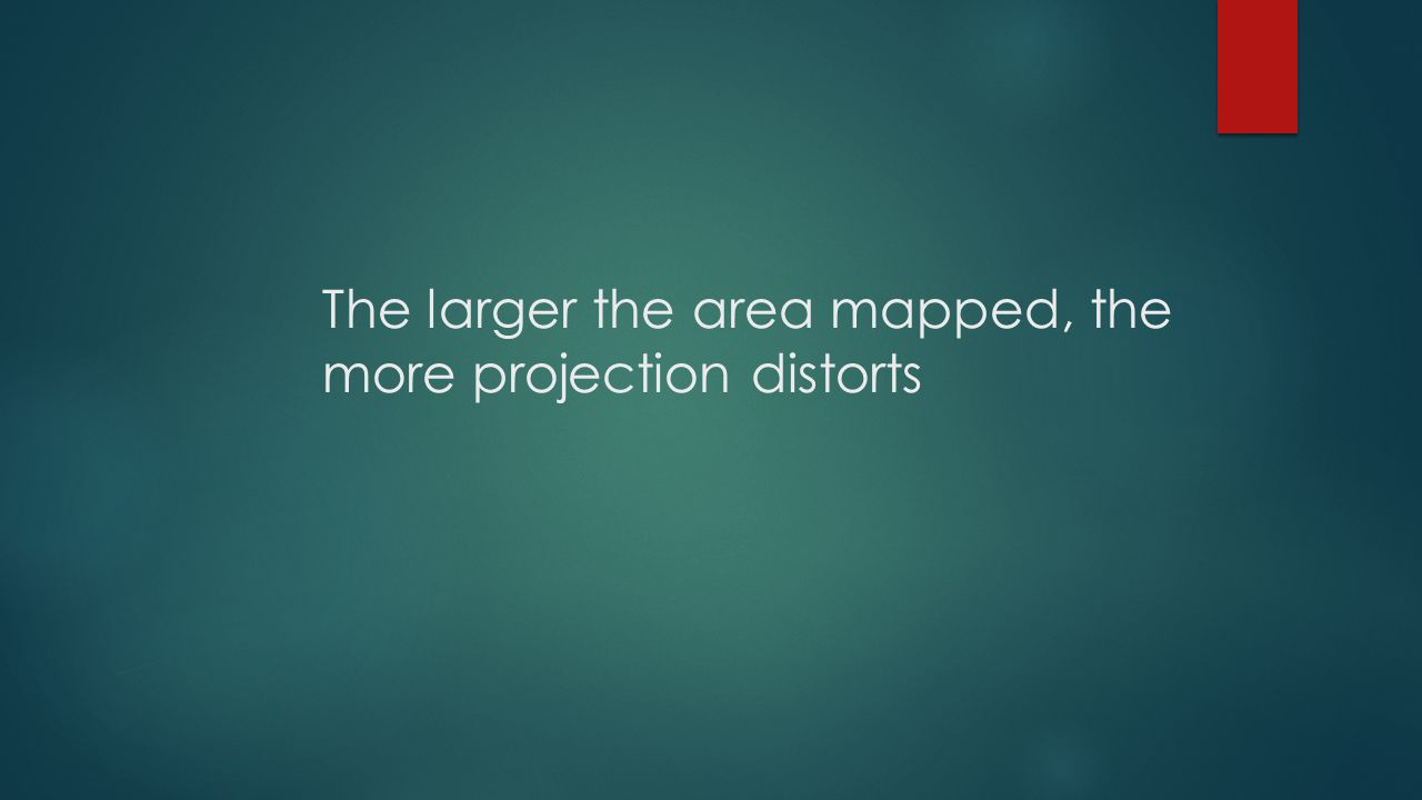 The larger the area mapped, the more projection distorts