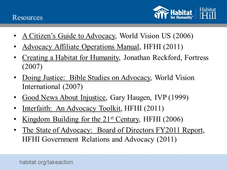 Resources A Citizen's Guide to Advocacy, World Vision US (2006) Advocacy Affiliate Operations Manual, HFHI (2011)