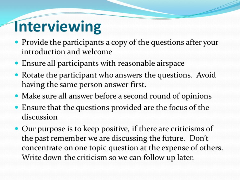 Interviewing Provide the participants a copy of the questions after your introduction and welcome. Ensure all participants with reasonable airspace.