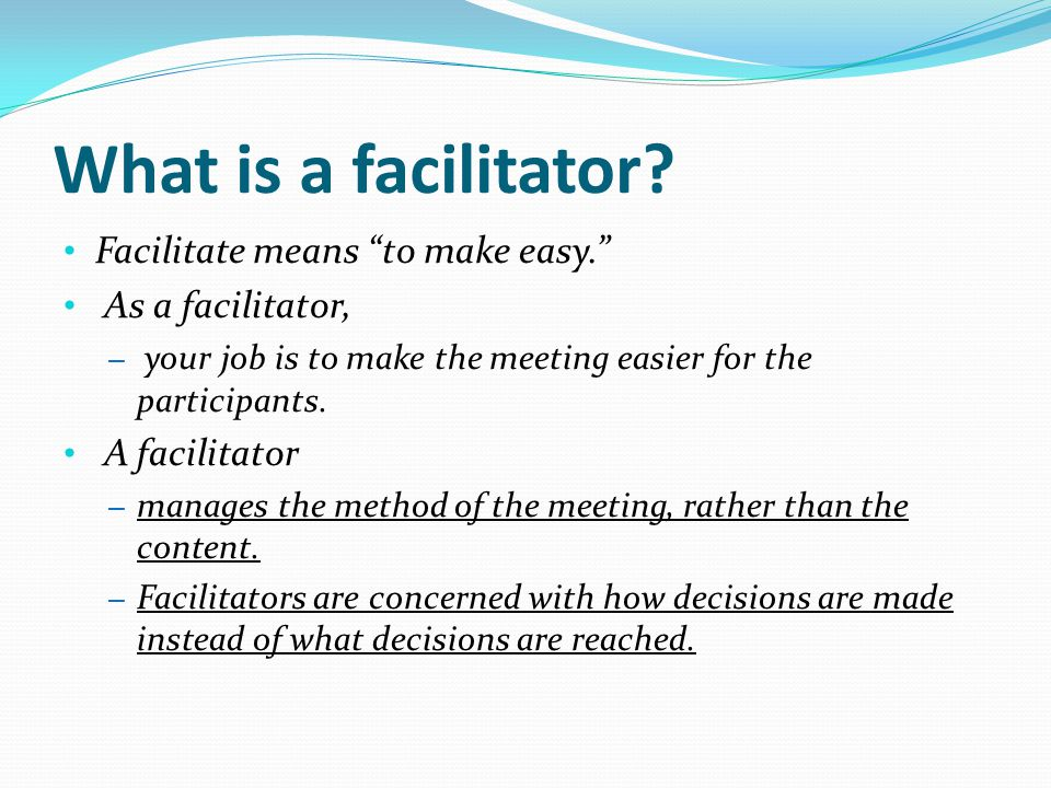 What is a facilitator Facilitate means to make easy.