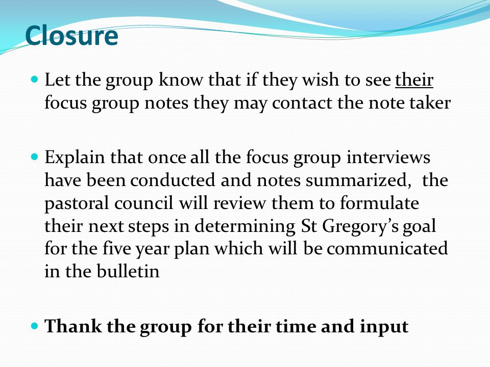 Closure Let the group know that if they wish to see their focus group notes they may contact the note taker.