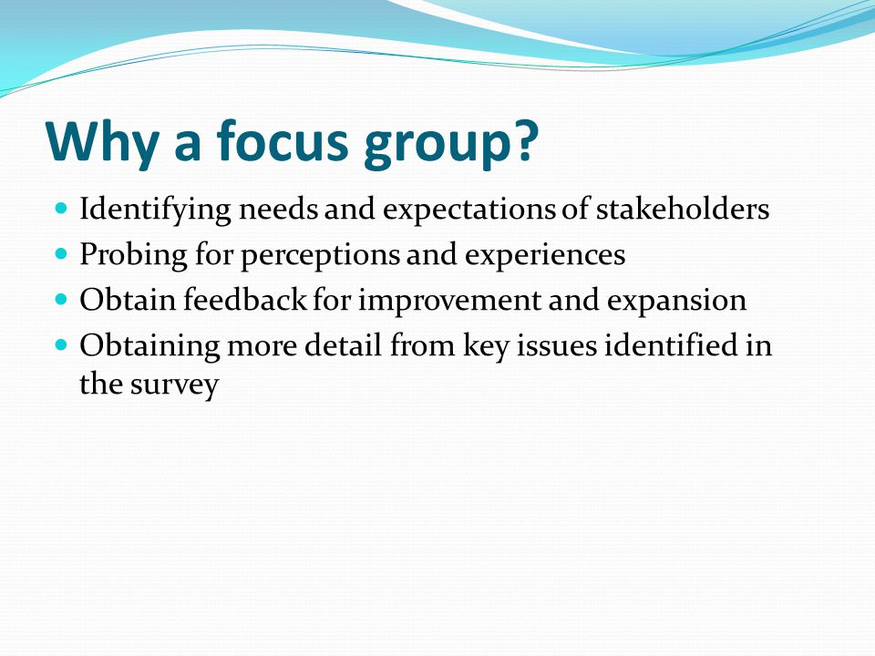 Why a focus group Identifying needs and expectations of stakeholders