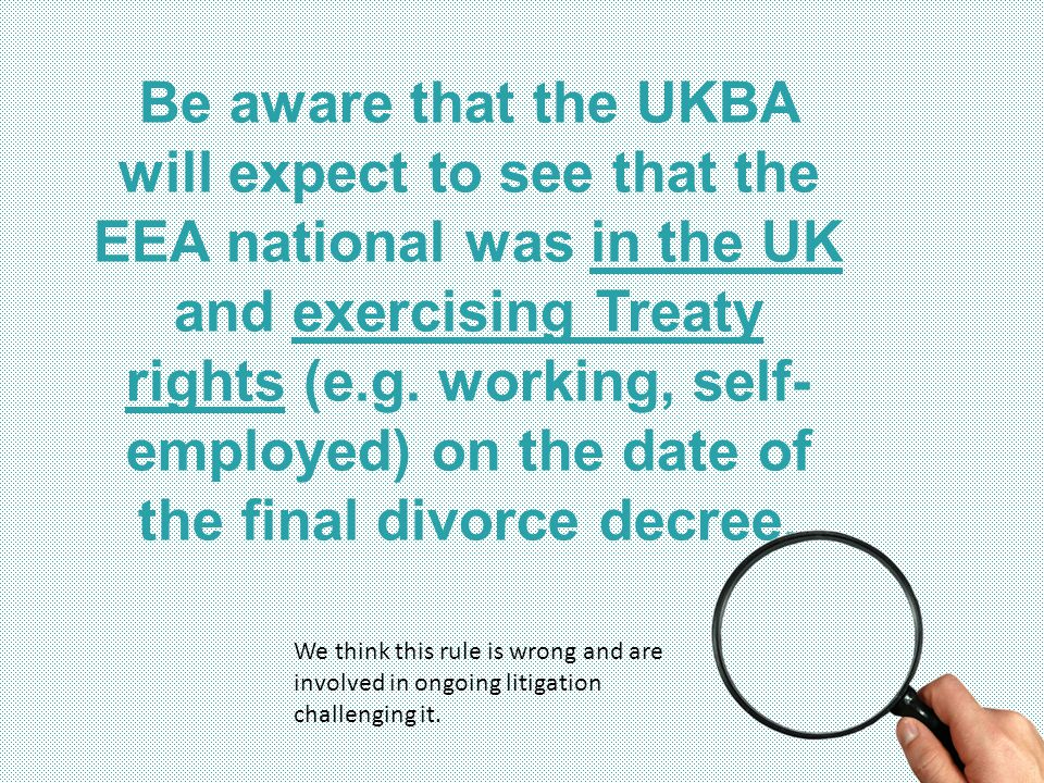 Be aware that the UKBA will expect to see that the EEA national was in the UK and exercising Treaty rights (e.g. working, self-employed) on the date of the final divorce decree.
