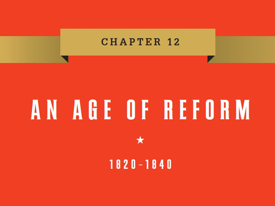 Chapter 12 Chapter 12 An Age of Reform, 1820–1840