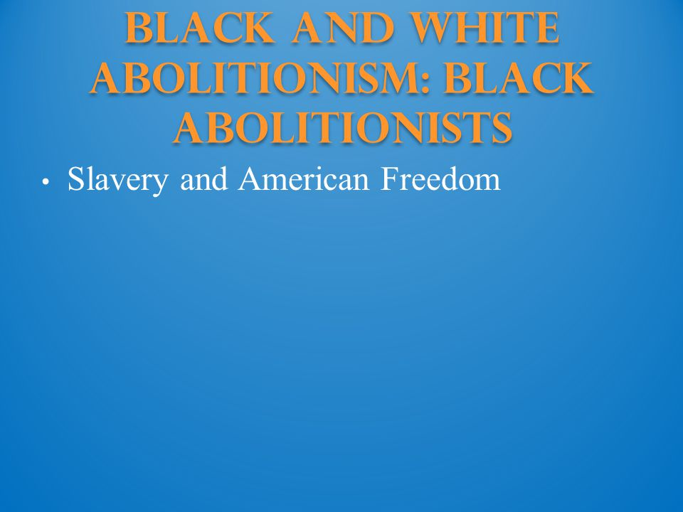 Black and White Abolitionism: Black abolitionists