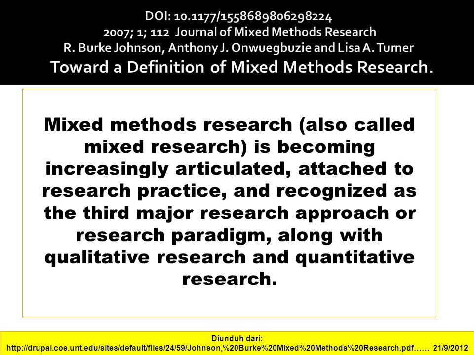 DOI: 10.1177/1558689806298224 2007; 1; 112 Journal of Mixed Methods Research R. Burke Johnson, Anthony J. Onwuegbuzie and Lisa A. Turner Toward a Definition of Mixed Methods Research.