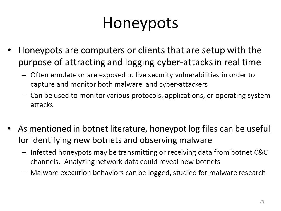 Honeypots Honeypots are computers or clients that are setup with the purpose of attracting and logging cyber-attacks in real time.