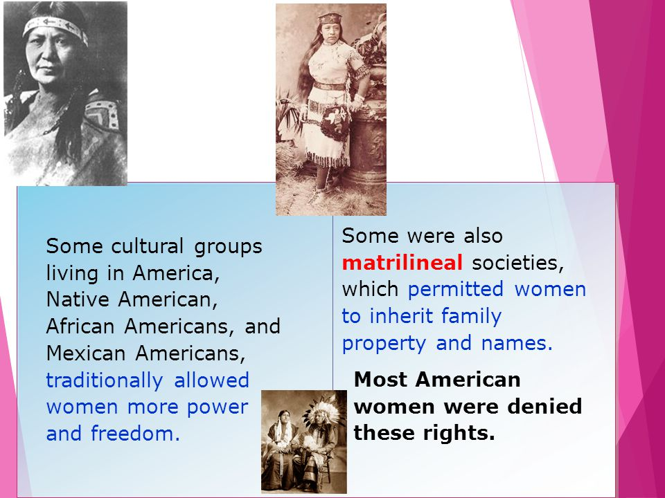 Some were also matrilineal societies, which permitted women to inherit family property and names.
