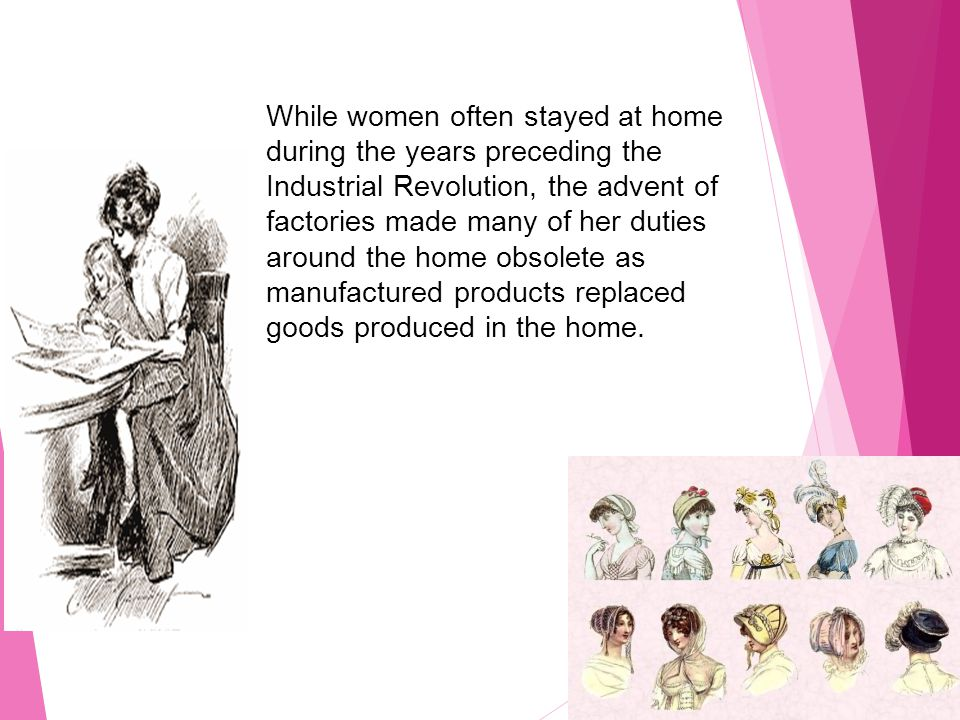 While women often stayed at home during the years preceding the Industrial Revolution, the advent of factories made many of her duties around the home obsolete as manufactured products replaced goods produced in the home.