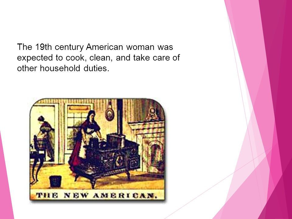 The 19th century American woman was expected to cook, clean, and take care of other household duties.