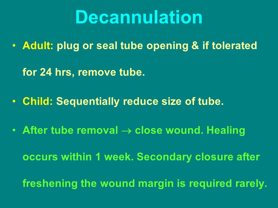 Decannulation Adult: plug or seal tube opening & if tolerated for 24 hrs, remove tube. Child: Sequentially reduce size of tube.
