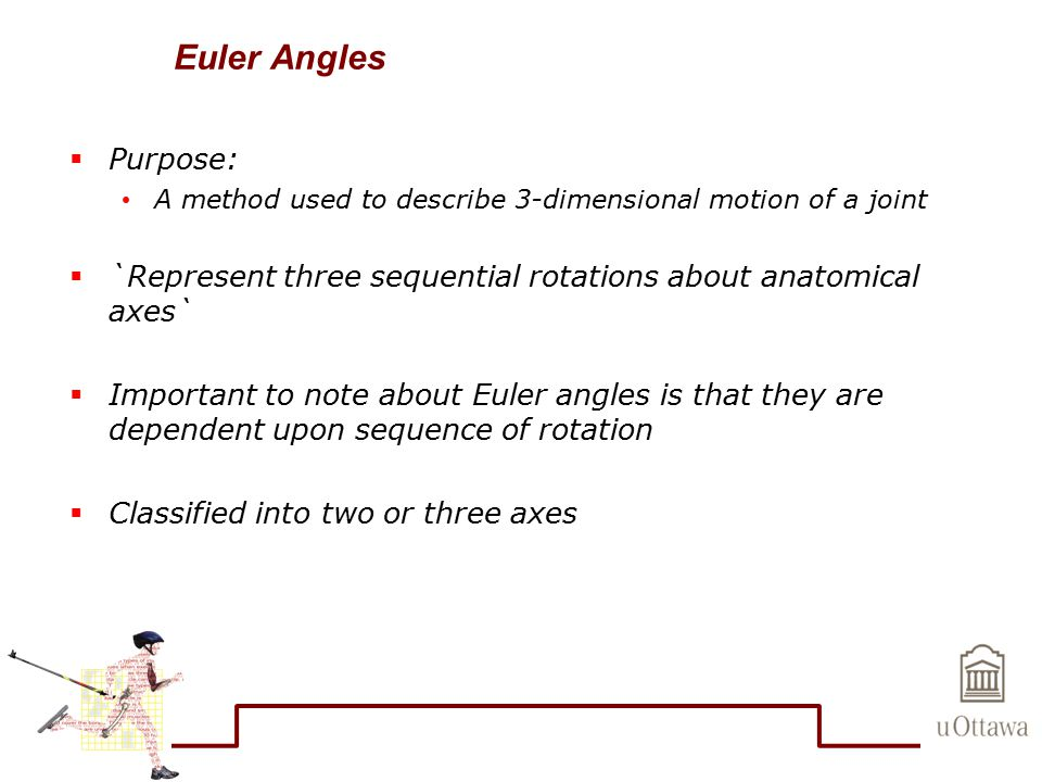 Euler Angles Purpose: A method used to describe 3-dimensional motion of a joint. `Represent three sequential rotations about anatomical axes`
