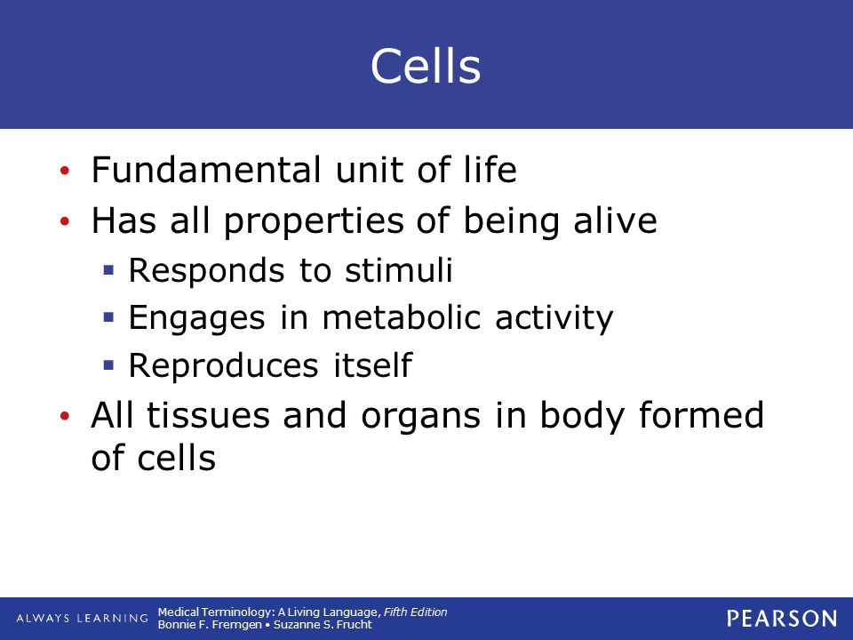 Cells Fundamental unit of life Has all properties of being alive