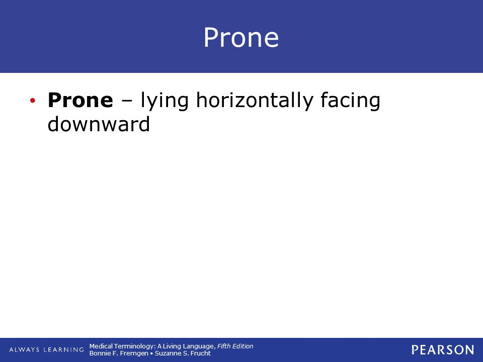 Prone Prone – lying horizontally facing downward