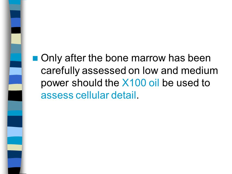 Only after the bone marrow has been carefully assessed on low and medium power should the X100 oil be used to assess cellular detail.