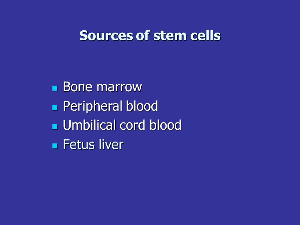 Sources of stem cells Bone marrow Peripheral blood Umbilical cord blood Fetus liver