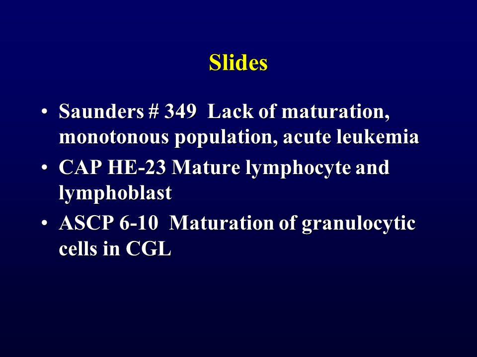 Slides Saunders # 349 Lack of maturation, monotonous population, acute leukemia. CAP HE-23 Mature lymphocyte and lymphoblast.