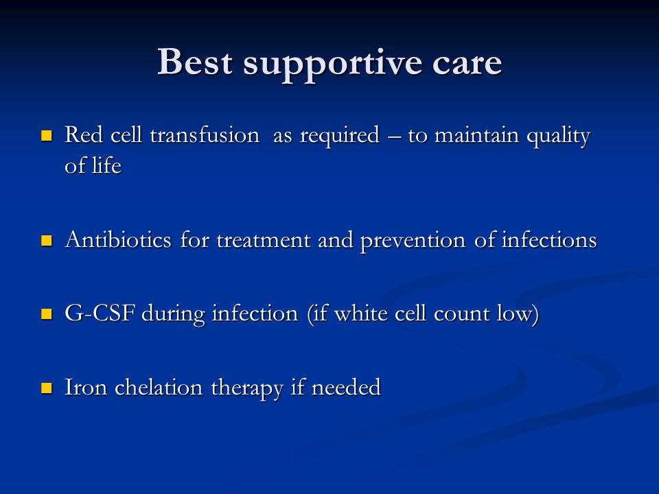 Best supportive care Red cell transfusion as required – to maintain quality of life. Antibiotics for treatment and prevention of infections.