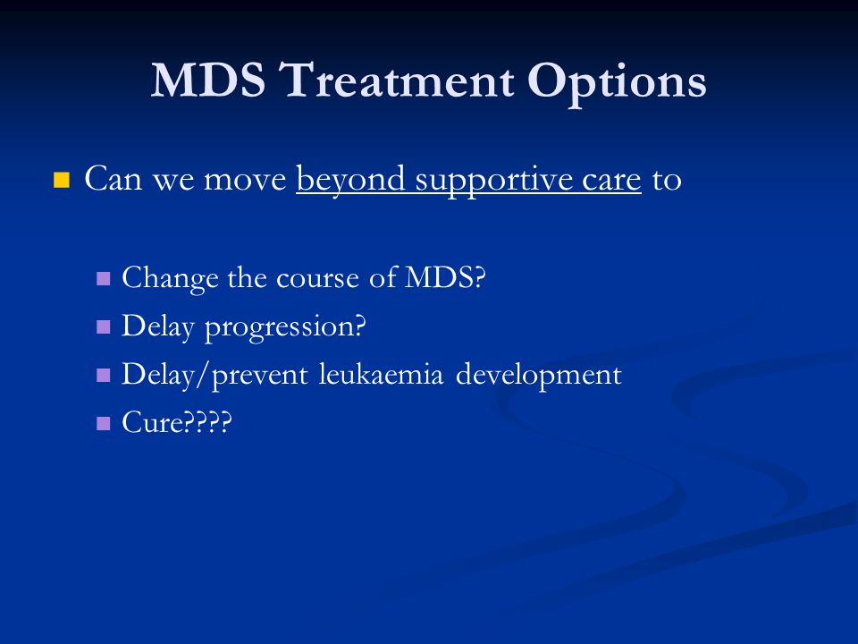 MDS Treatment Options Can we move beyond supportive care to