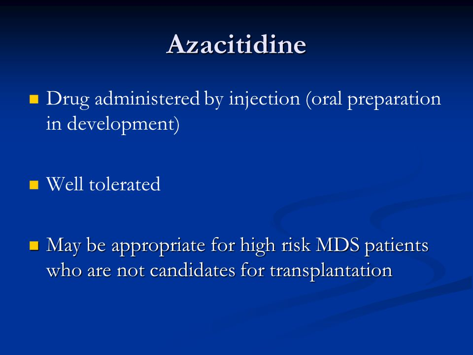 Azacitidine Drug administered by injection (oral preparation in development) Well tolerated.