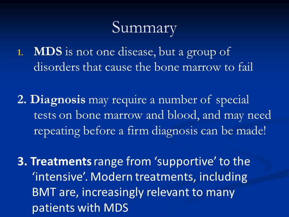 Summary MDS is not one disease, but a group of disorders that cause the bone marrow to fail.