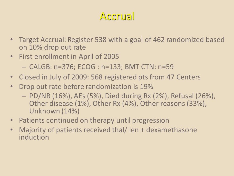 Accrual Target Accrual: Register 538 with a goal of 462 randomized based on 10% drop out rate. First enrollment in April of 2005.