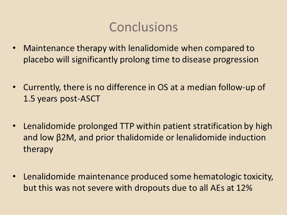 Conclusions Maintenance therapy with lenalidomide when compared to placebo will significantly prolong time to disease progression.