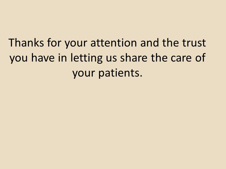 Thanks for your attention and the trust you have in letting us share the care of your patients.