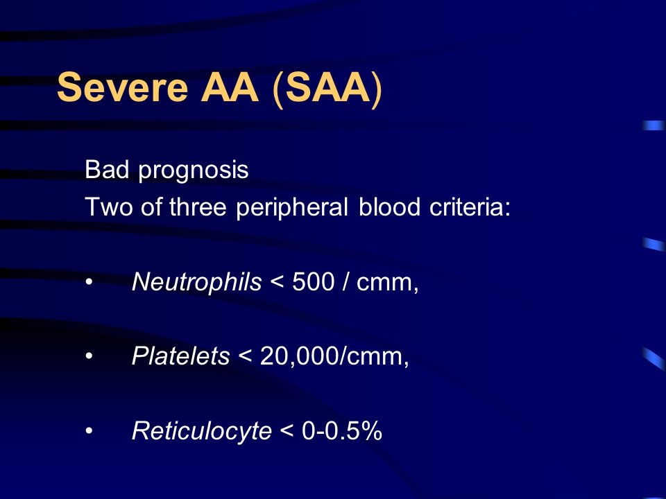 Severe AA (SAA) Bad prognosis Two of three peripheral blood criteria: