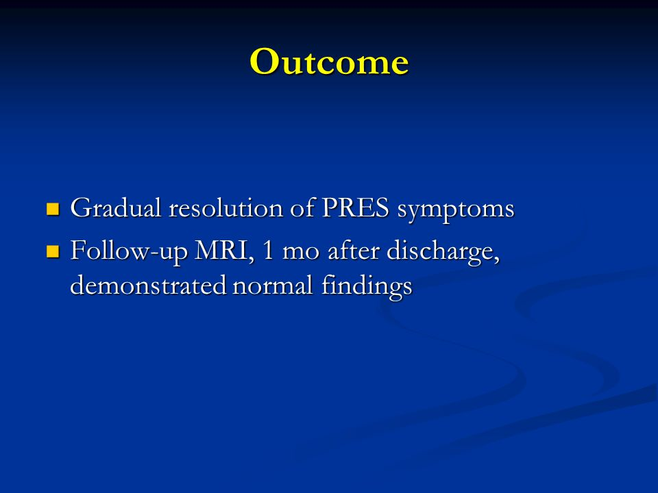 Outcome Gradual resolution of PRES symptoms