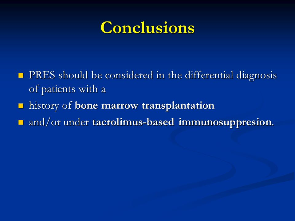 Conclusions PRES should be considered in the differential diagnosis of patients with a. history of bone marrow transplantation.