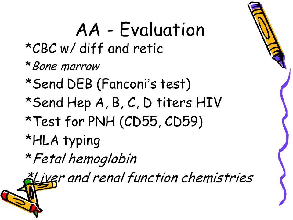 AA - Evaluation *CBC w/ diff and retic *Send DEB (Fanconi's test)