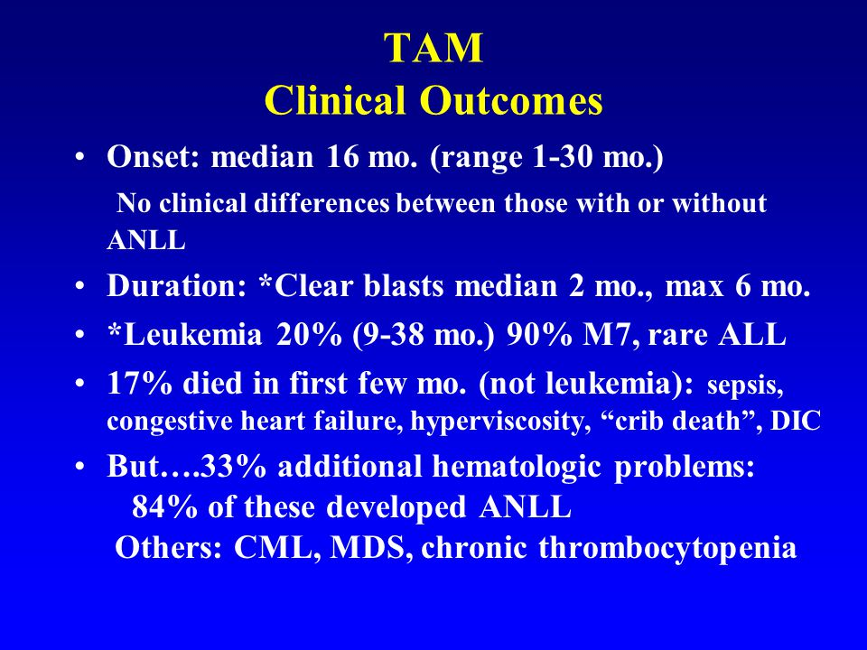 TAM Clinical Outcomes Onset: median 16 mo. (range 1-30 mo.) No clinical differences between those with or without ANLL.