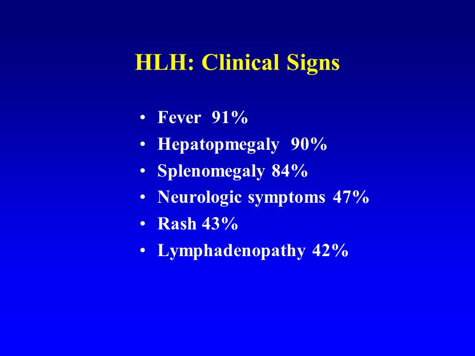 HLH: Clinical Signs Fever 91% Hepatopmegaly 90% Splenomegaly 84%