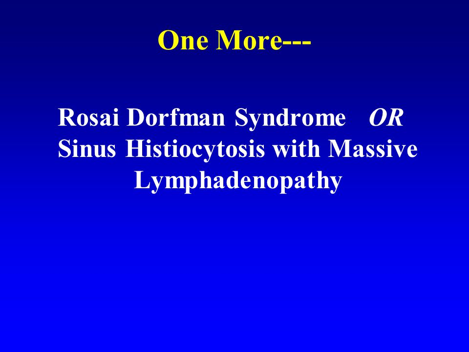 One More--- Rosai Dorfman Syndrome OR Sinus Histiocytosis with Massive Lymphadenopathy