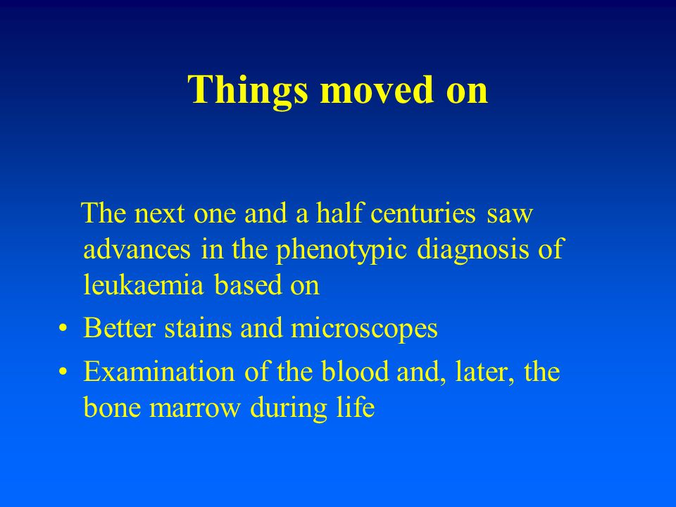 Things moved on The next one and a half centuries saw advances in the phenotypic diagnosis of leukaemia based on.