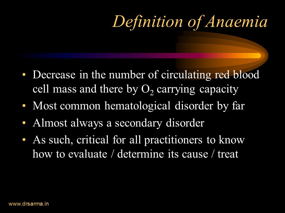 Definition of Anaemia Decrease in the number of circulating red blood cell mass and there by O2 carrying capacity.