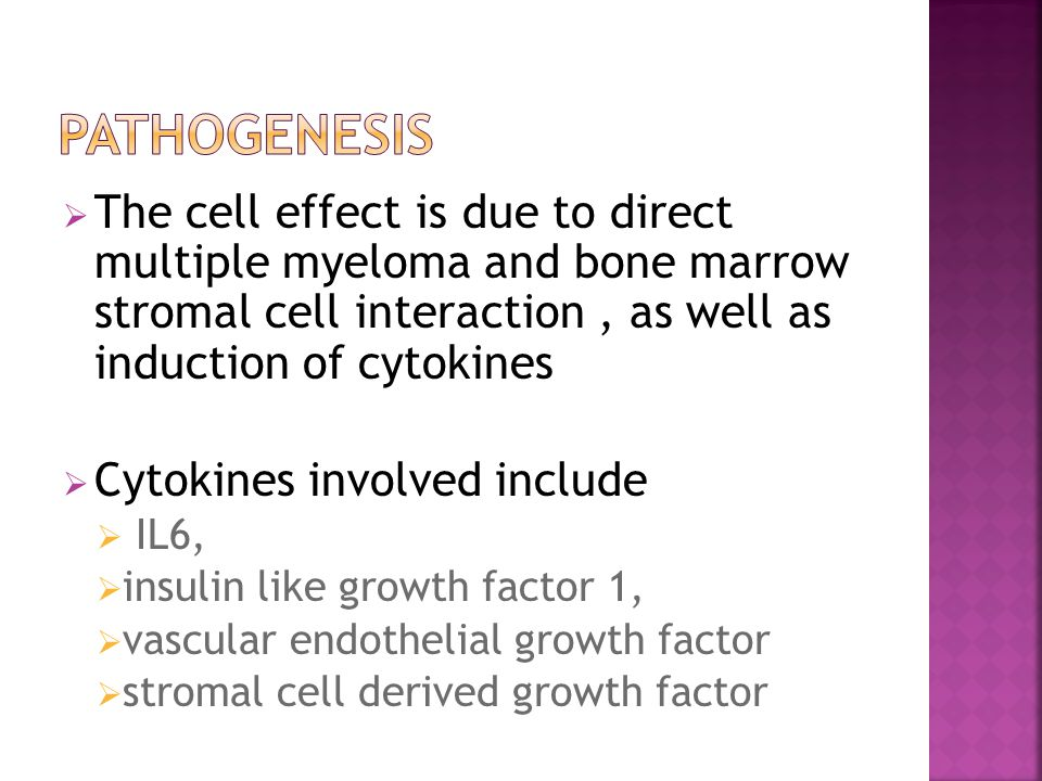 Pathogenesis The cell effect is due to direct multiple myeloma and bone marrow stromal cell interaction , as well as induction of cytokines.