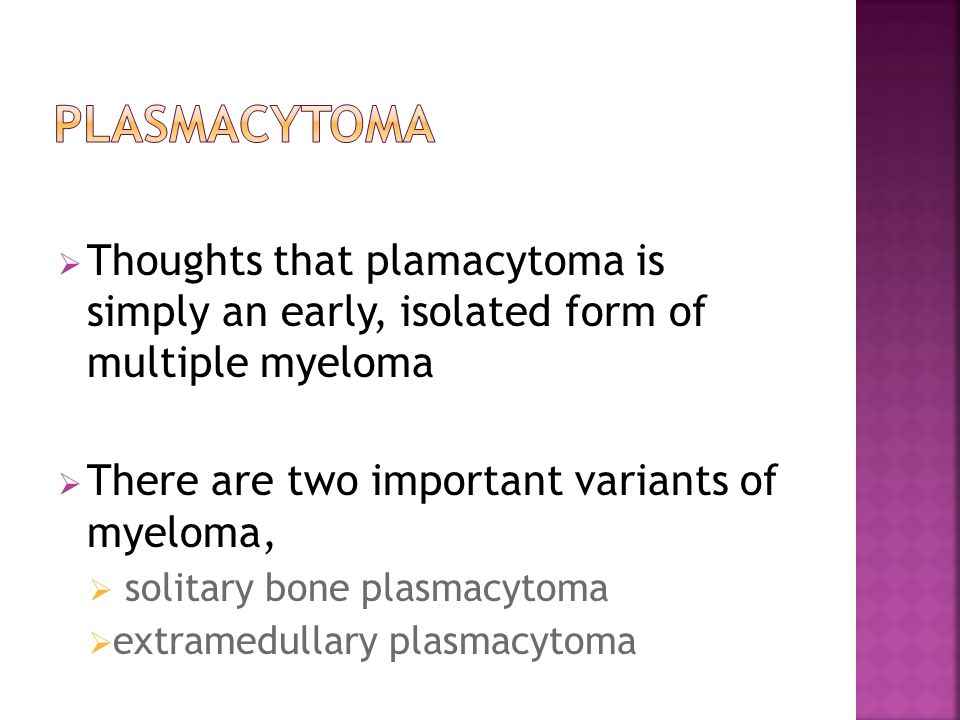 Plasmacytoma Thoughts that plamacytoma is simply an early, isolated form of multiple myeloma. There are two important variants of myeloma,