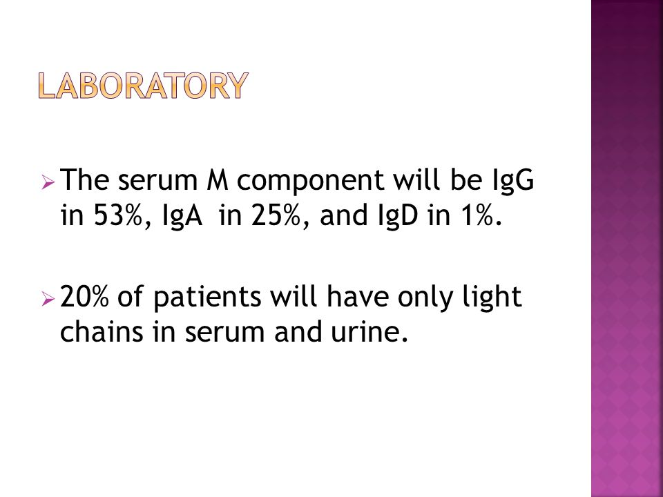 Laboratory The serum M component will be IgG in 53%, IgA in 25%, and IgD in 1%.