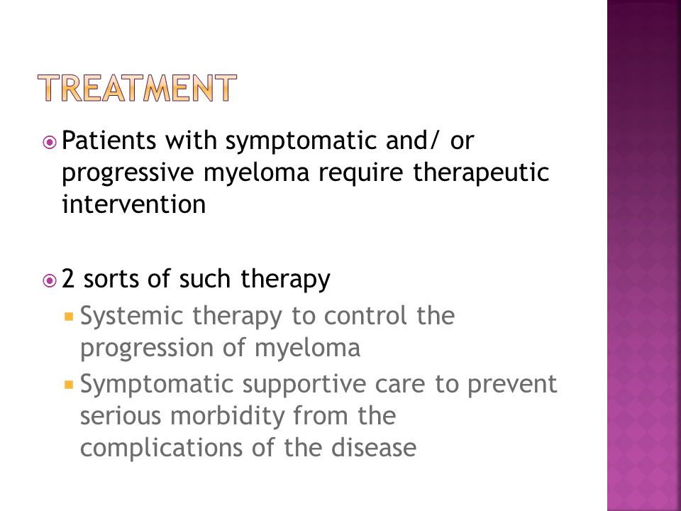 Treatment Patients with symptomatic and/ or progressive myeloma require therapeutic intervention.