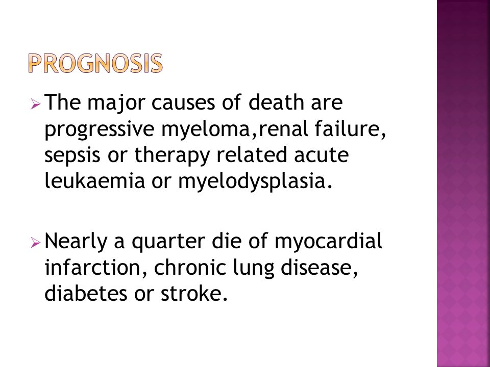 Prognosis The major causes of death are progressive myeloma,renal failure, sepsis or therapy related acute leukaemia or myelodysplasia.