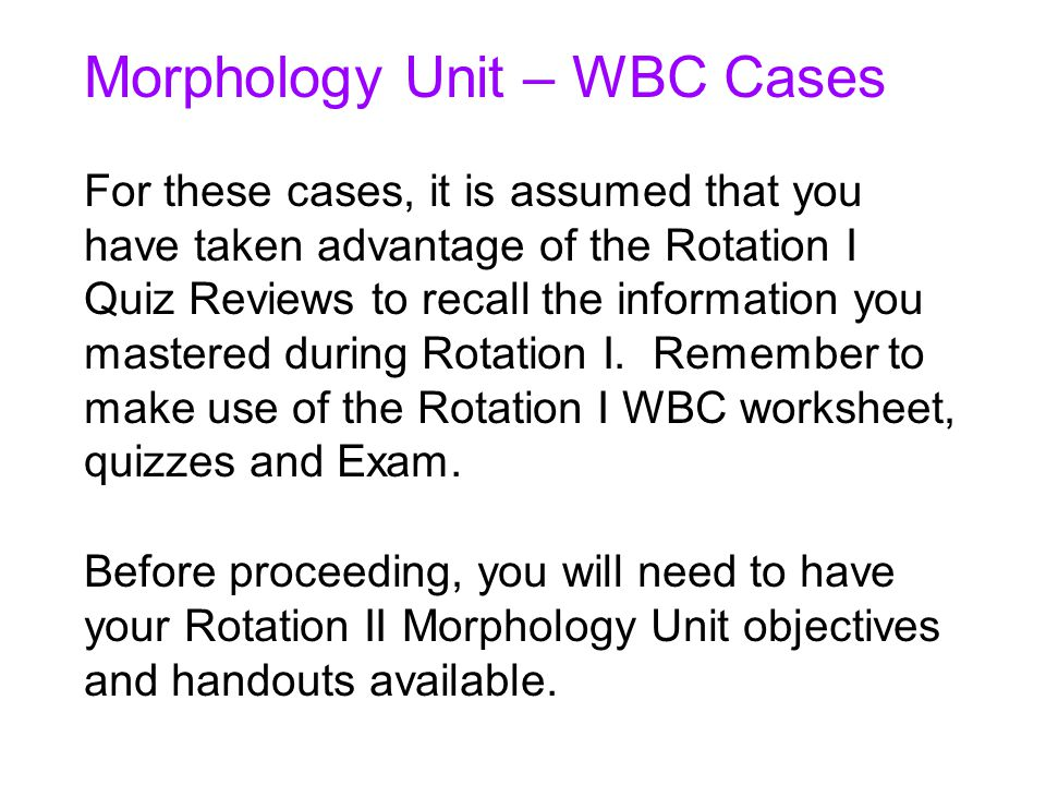 Morphology Unit – WBC Cases For these cases, it is assumed that you have taken advantage of the Rotation I Quiz Reviews to recall the information you mastered during Rotation I.
