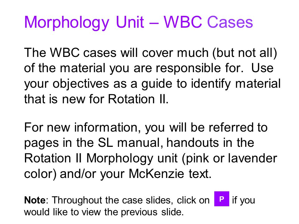 Morphology Unit – WBC Cases The WBC cases will cover much (but not all) of the material you are responsible for. Use your objectives as a guide to identify material that is new for Rotation II. For new information, you will be referred to pages in the SL manual, handouts in the Rotation II Morphology unit (pink or lavender color) and/or your McKenzie text. Note: Throughout the case slides, click on if you would like to view the previous slide.