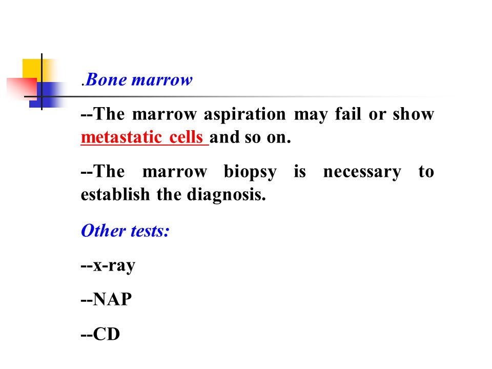 .Bone marrow --The marrow aspiration may fail or show metastatic cells and so on. --The marrow biopsy is necessary to establish the diagnosis.