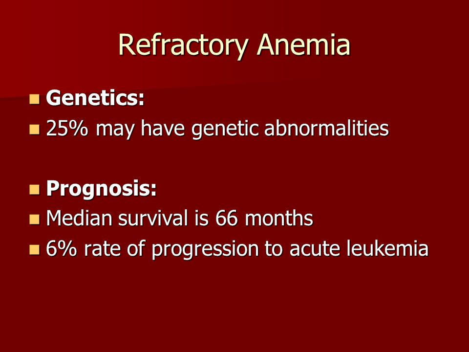 Refractory Anemia Genetics: 25% may have genetic abnormalities