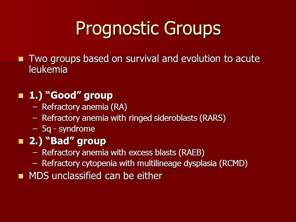 Prognostic Groups Two groups based on survival and evolution to acute leukemia. 1.) Good group. Refractory anemia (RA)