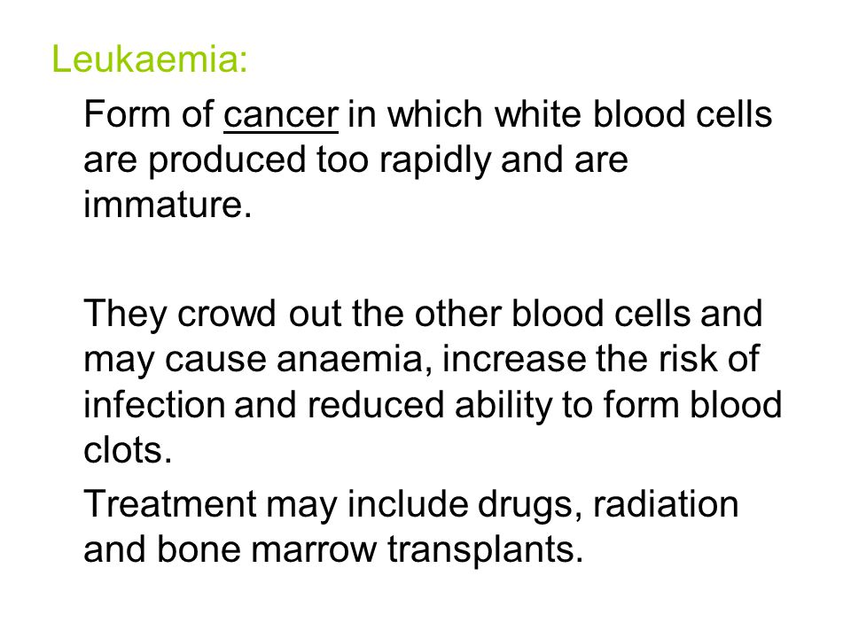 Leukaemia: Form of cancer in which white blood cells are produced too rapidly and are immature.